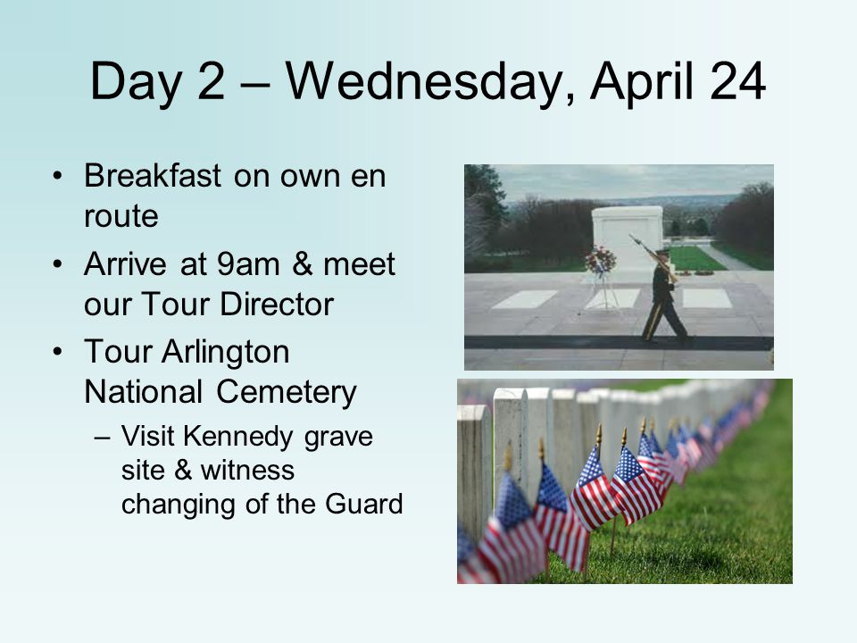Day 2 – Wednesday, April 24 Breakfast on own en route Arrive at 9am & meet our Tour Director Tour Arlington National Cemetery –Visit Kennedy grave sit