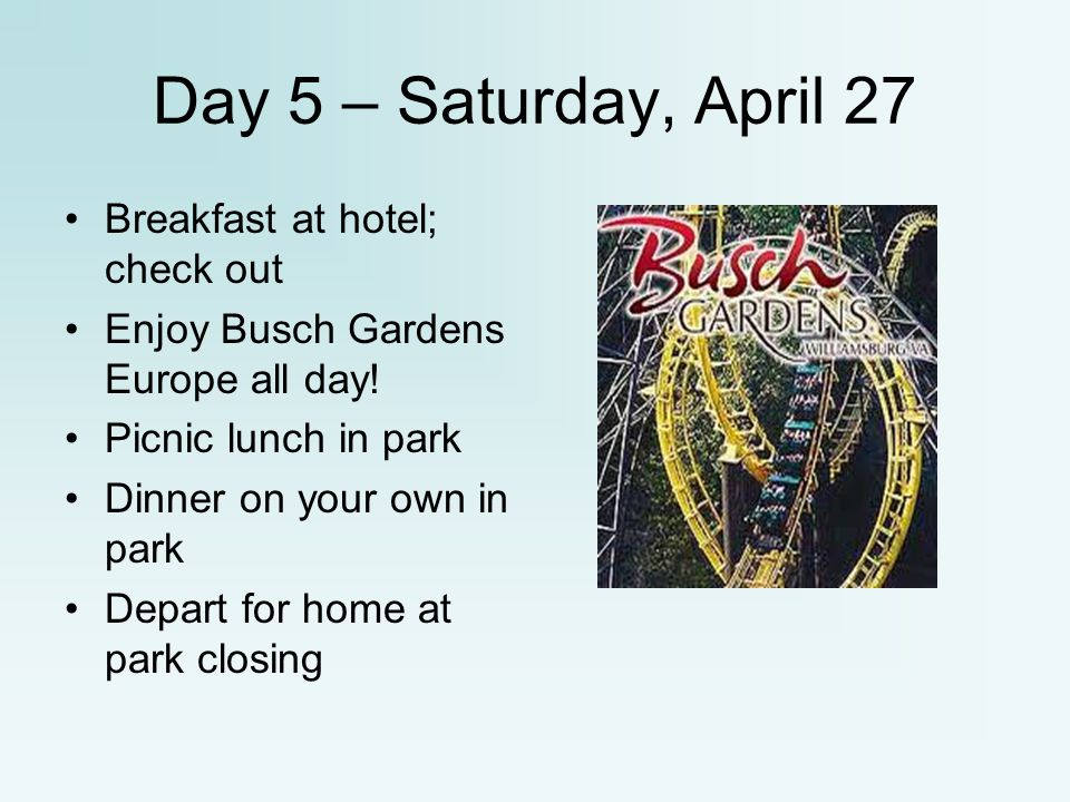 Day 5 – Saturday, April 27 Breakfast at hotel; check out Enjoy Busch Gardens Europe all day! Picnic lunch in park Dinner on your own in park Depart fo