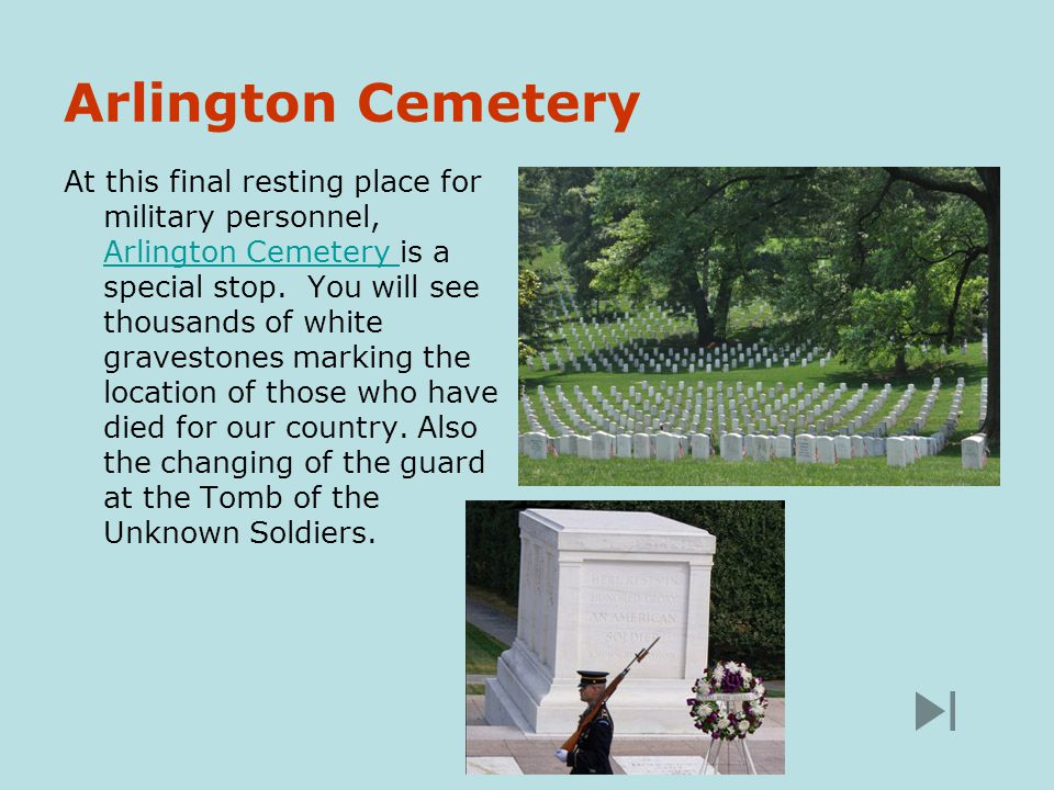 Arlington Cemetery At this final resting place for military personnel, Arlington Cemetery is a special stop.