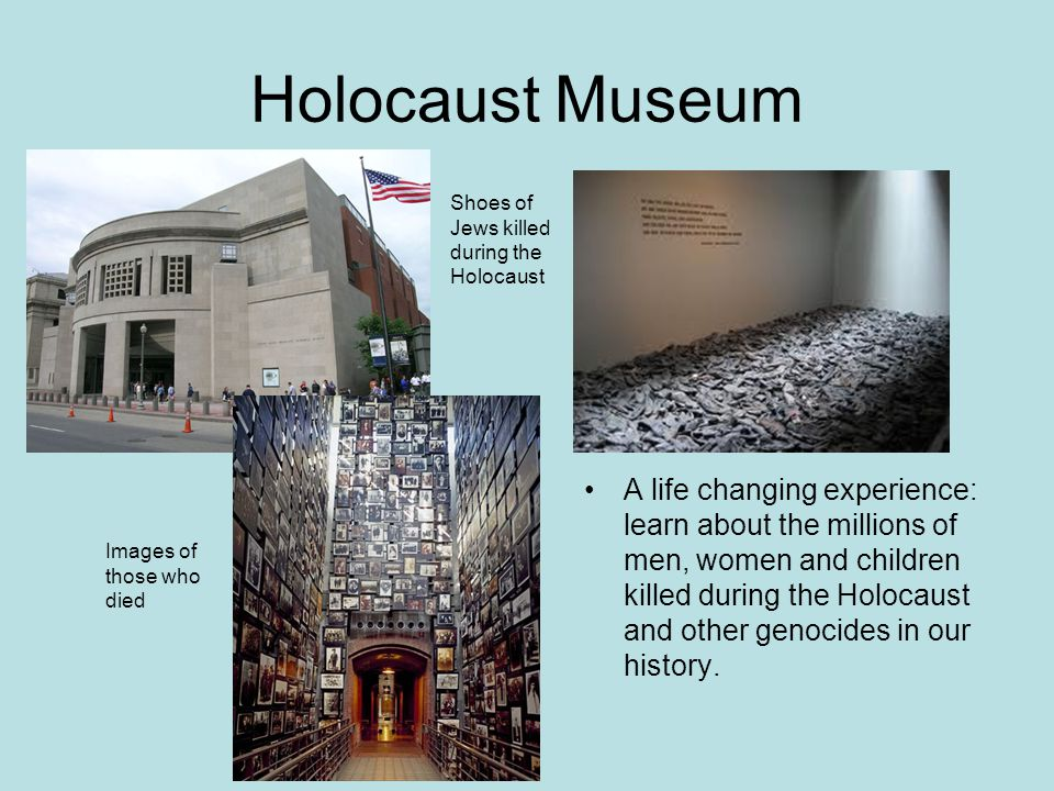 Holocaust Museum Shoes of Jews killed during the Holocaust Images of those who died A life changing experience: learn about the millions of men, women and children killed during the Holocaust and other genocides in our history.