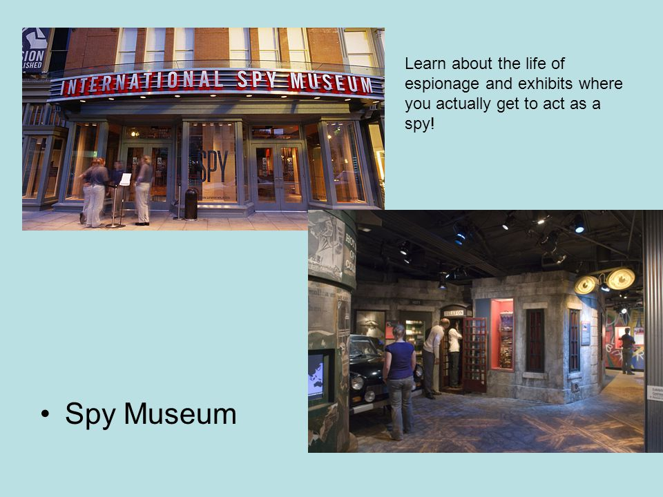 Spy Museum Learn about the life of espionage and exhibits where you actually get to act as a spy!