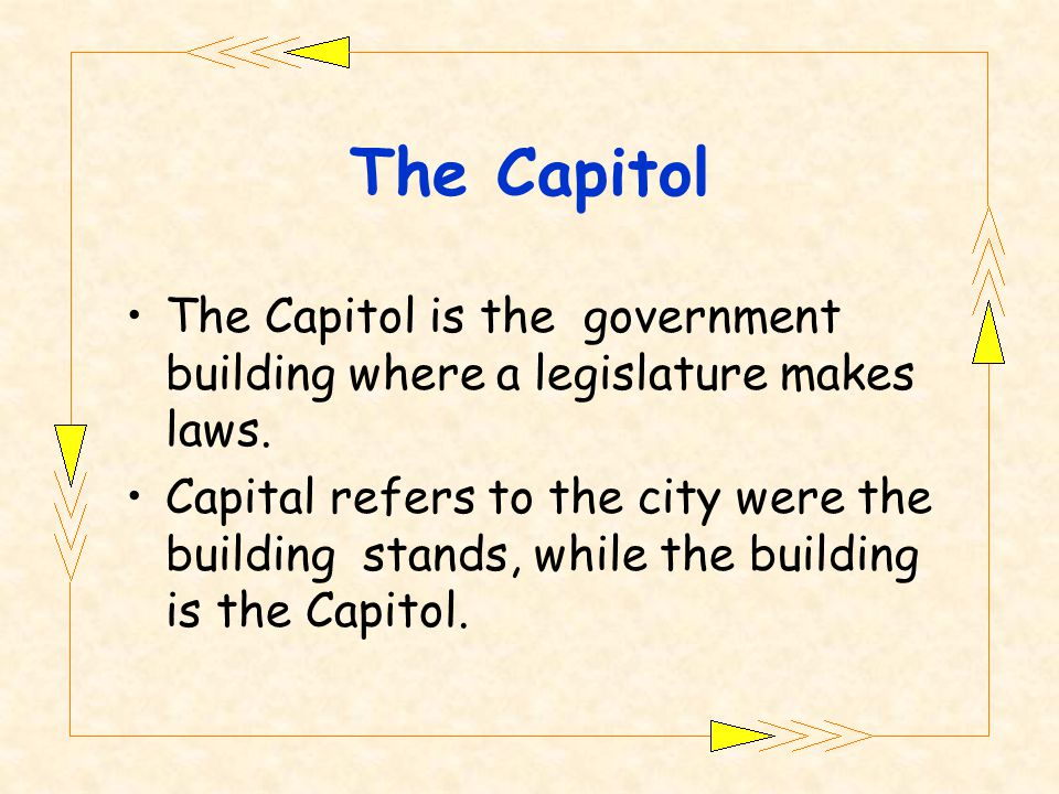 The Capitol is the government building where a legislature makes laws.