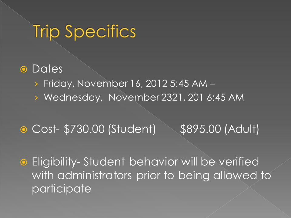  Dates › Friday, November 16, 2012 5:45 AM – › Wednesday, November 2321, 201 6:45 AM  Cost- $730.00 (Student) $895.00 (Adult)  Eligibility- Student behavior will be verified with administrators prior to being allowed to participate