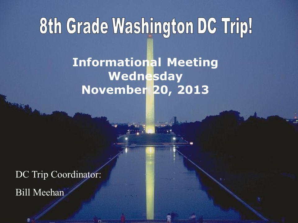 Informational Meeting Wednesday November 20, 2013 DC Trip Coordinator: Bill Meehan