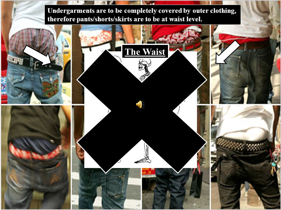 Undergarments are to be completely covered by outer clothing, therefore pants/shorts/skirts are to be at waist level.