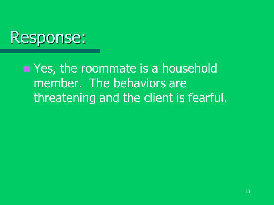 11 Response: Yes, the roommate is a household member. The behaviors are threatening and the client is fearful.