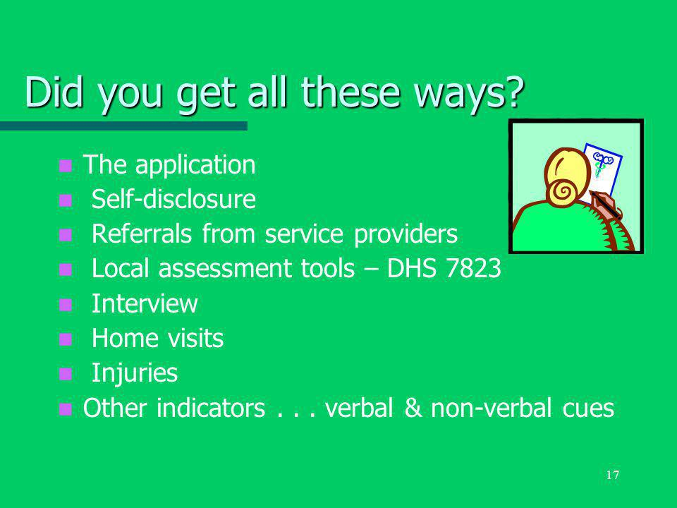 17 Did you get all these ways? The application Self-disclosure Referrals from service providers Local assessment tools – DHS 7823 Interview Home visit
