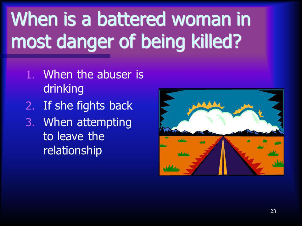 23 When is a battered woman in most danger of being killed.