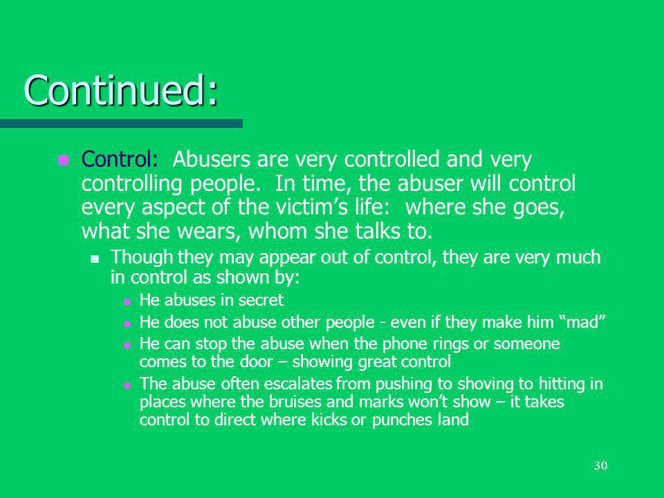 30 Continued: Control: Abusers are very controlled and very controlling people. In time, the abuser will control every aspect of the victim's life: wh