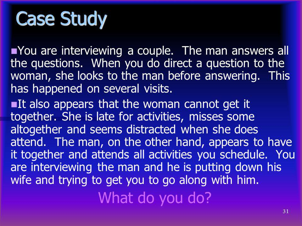 31 Case Study You are interviewing a couple. The man answers all the questions. When you do direct a question to the woman, she looks to the man befor