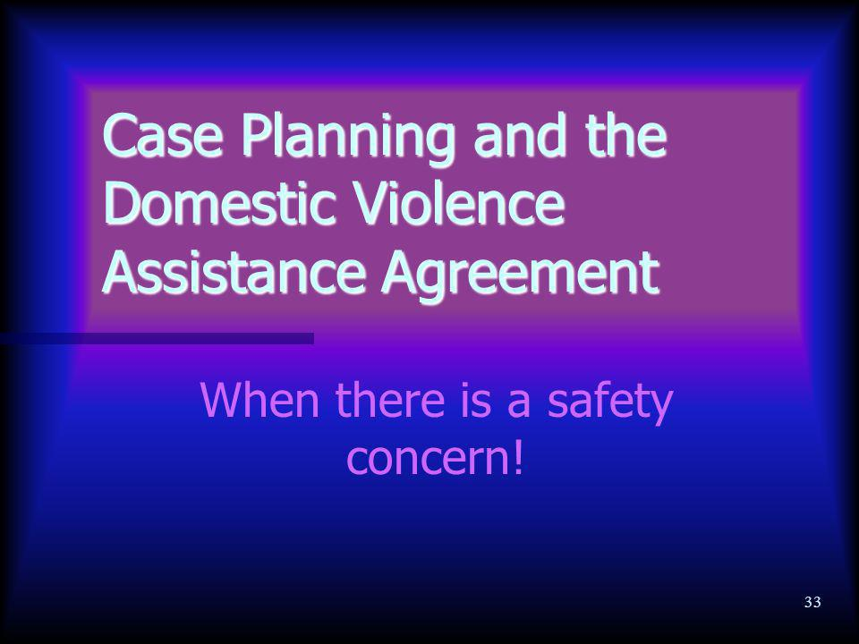 33 Case Planning and the Domestic Violence Assistance Agreement When there is a safety concern!
