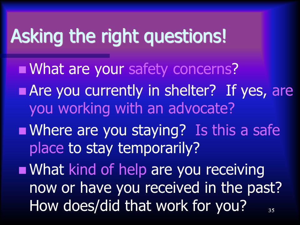 35 Asking the right questions! What are your safety concerns? Are you currently in shelter? If yes, are you working with an advocate? Where are you st