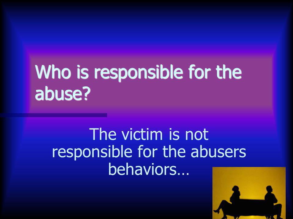 37 Who is responsible for the abuse The victim is not responsible for the abusers behaviors…