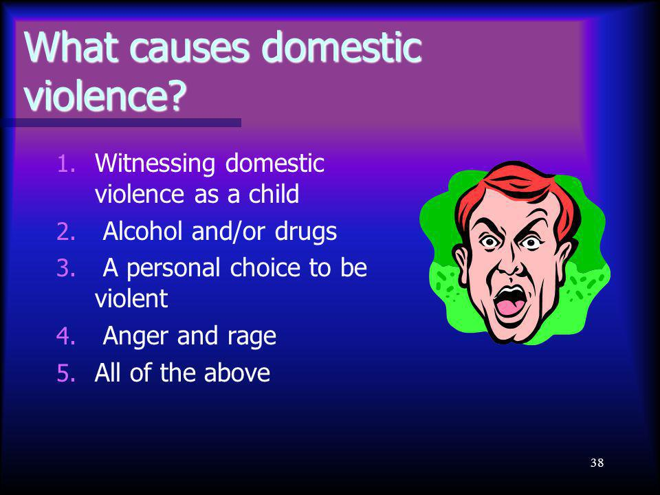 38 What causes domestic violence? 1. Witnessing domestic violence as a child 2. Alcohol and/or drugs 3. A personal choice to be violent 4. Anger and r