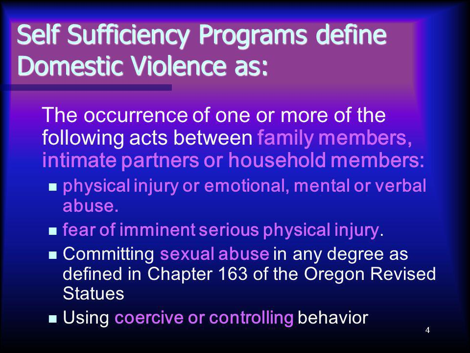 4 Self Sufficiency Programs define Domestic Violence as: The occurrence of one or more of the following acts between family members, intimate partners or household members: physical injury or emotional, mental or verbal abuse.