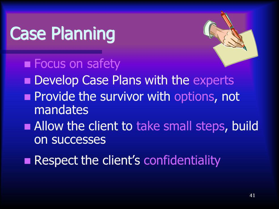 41 Case Planning Focus on safety Develop Case Plans with the experts Provide the survivor with options, not mandates Allow the client to take small steps, build on successes Respect the client's confidentiality