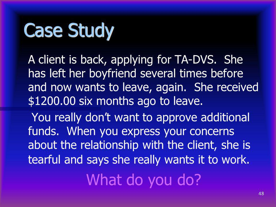 48 Case Study A client is back, applying for TA-DVS. She has left her boyfriend several times before and now wants to leave, again. She received $1200