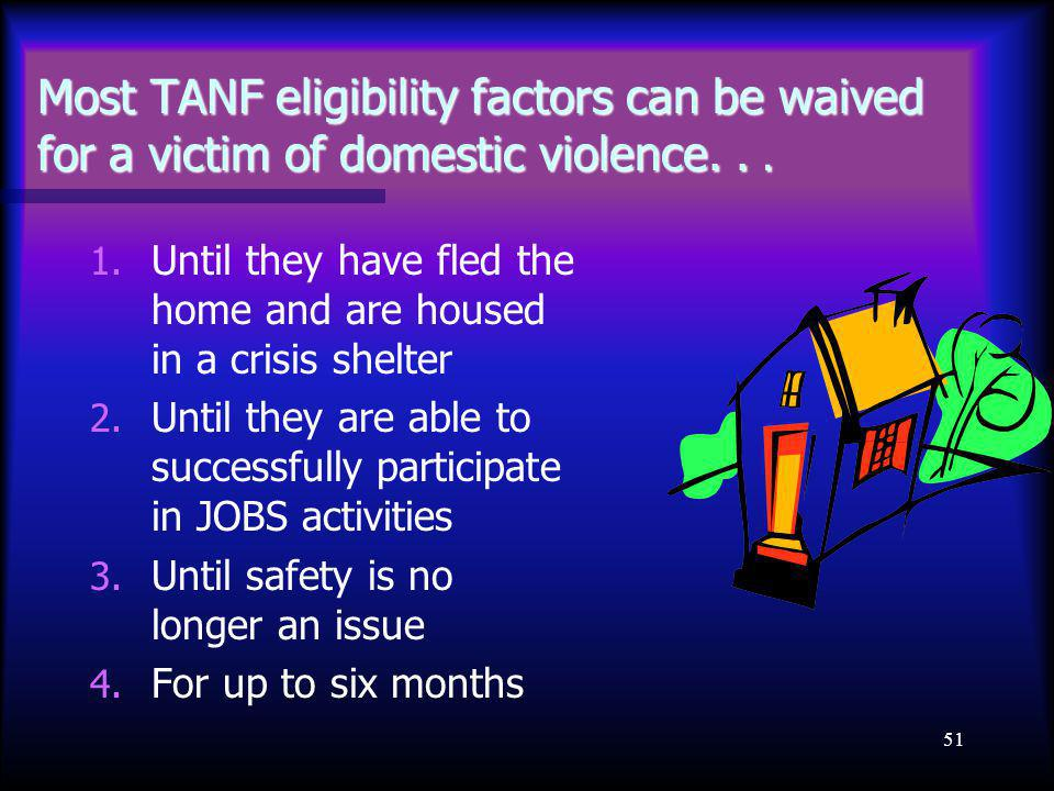 51 Most TANF eligibility factors can be waived for a victim of domestic violence... 1. Until they have fled the home and are housed in a crisis shelte