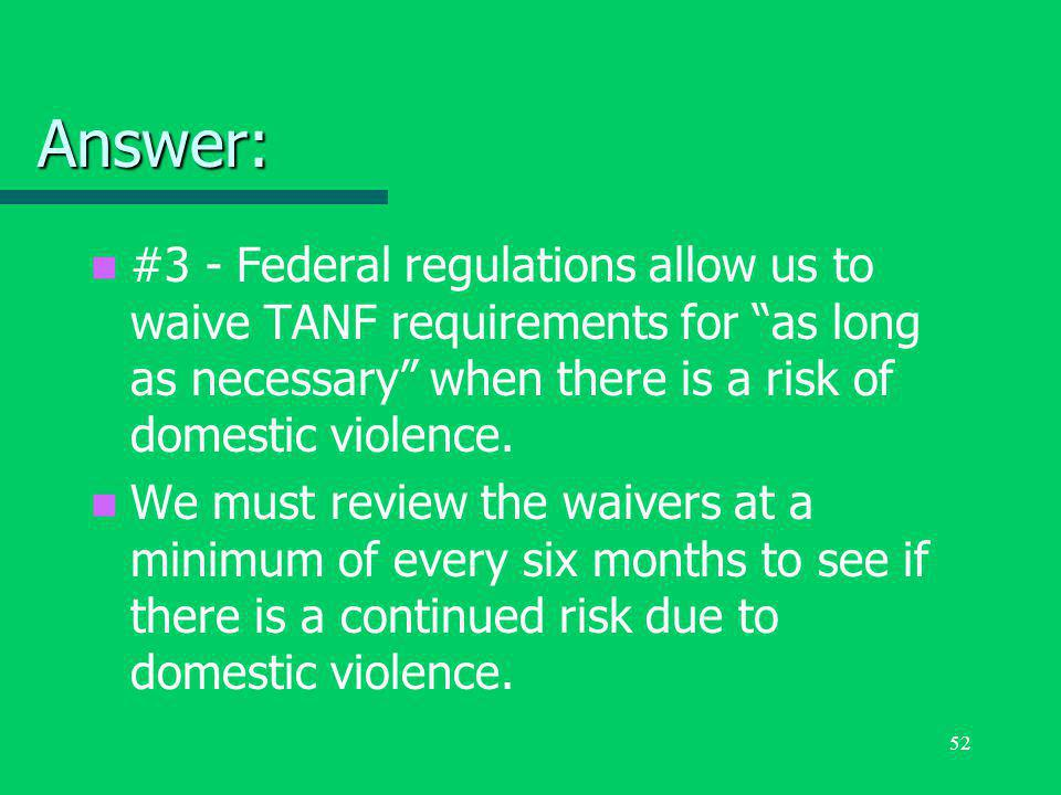 "52 Answer: #3 - Federal regulations allow us to waive TANF requirements for ""as long as necessary"" when there is a risk of domestic violence. We must"