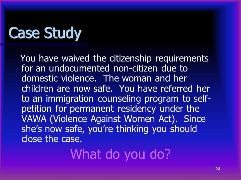 53 Case Study You have waived the citizenship requirements for an undocumented non-citizen due to domestic violence. The woman and her children are no