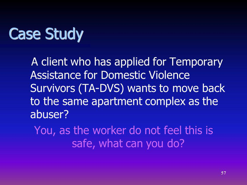 57 Case Study A client who has applied for Temporary Assistance for Domestic Violence Survivors (TA-DVS) wants to move back to the same apartment complex as the abuser.