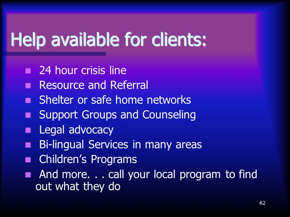 62 Help available for clients: 24 hour crisis line Resource and Referral Shelter or safe home networks Support Groups and Counseling Legal advocacy Bi