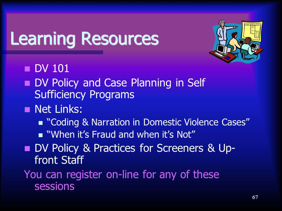 67 Learning Resources DV 101 DV Policy and Case Planning in Self Sufficiency Programs Net Links: Coding & Narration in Domestic Violence Cases When it's Fraud and when it's Not DV Policy & Practices for Screeners & Up- front Staff You can register on-line for any of these sessions
