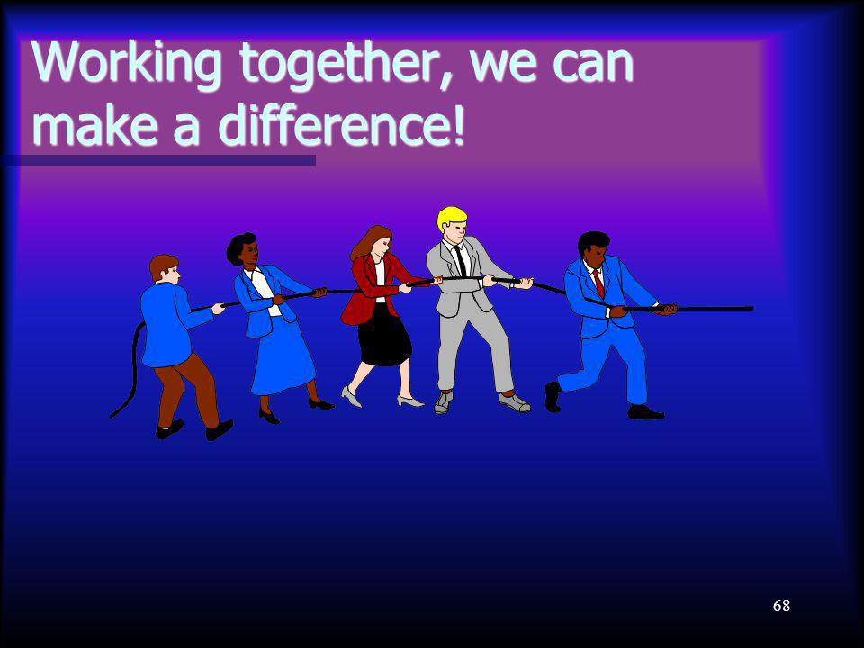 68 Working together, we can make a difference!