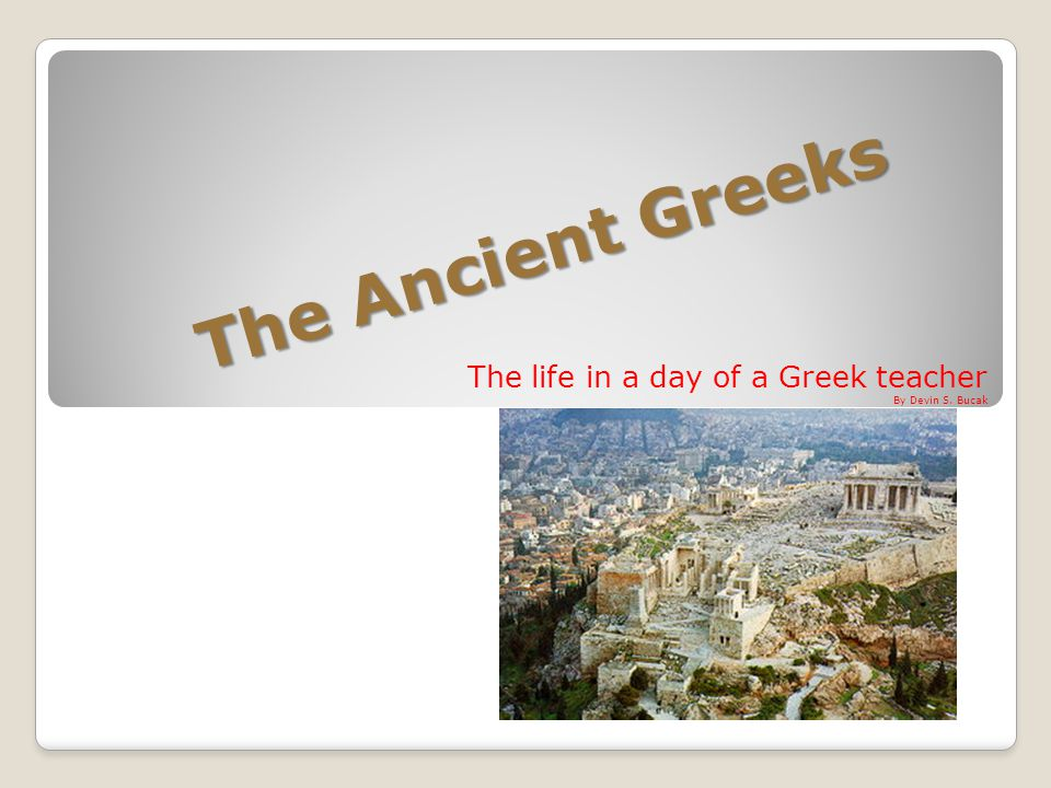 The Ancient Greeks The life in a day of a Greek teacher By Devin S. Bucak