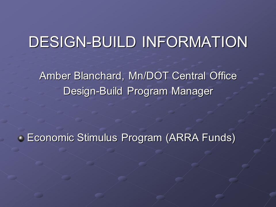 DESIGN-BUILD INFORMATION Amber Blanchard, Mn/DOT Central Office Design-Build Program Manager Economic Stimulus Program (ARRA Funds)