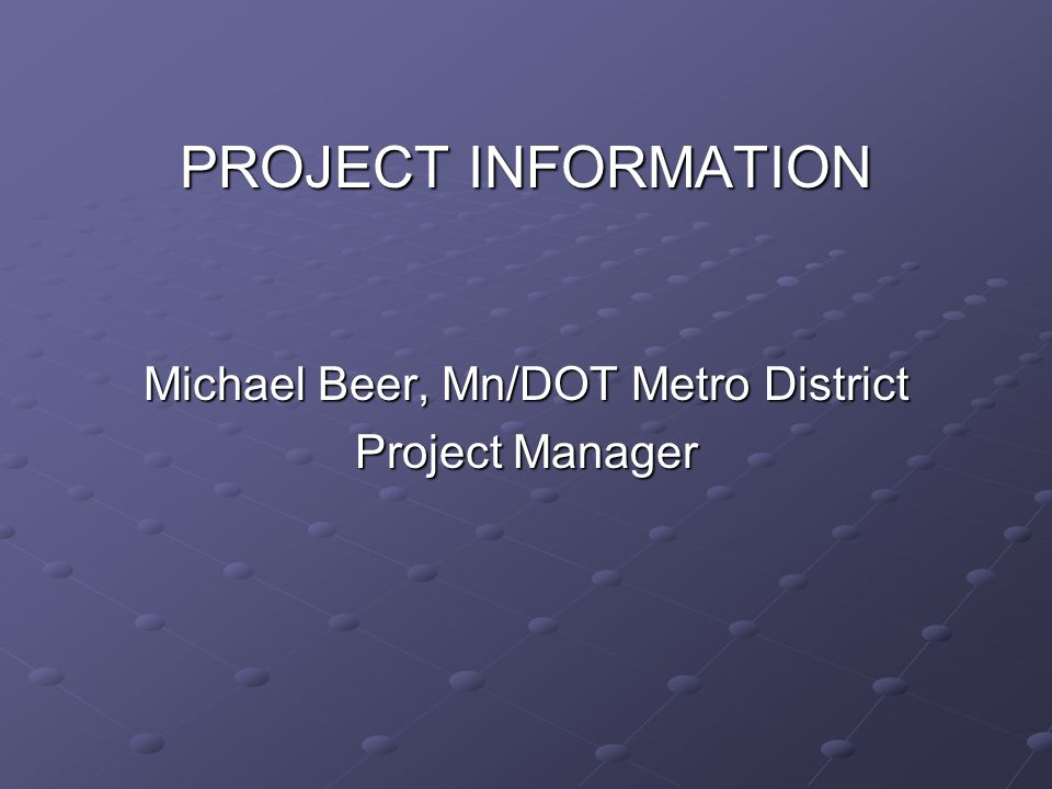 PROJECT INFORMATION Michael Beer, Mn/DOT Metro District Project Manager
