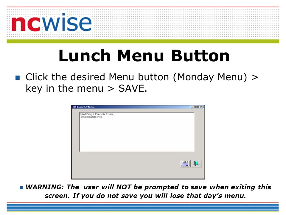 Lunch Menu Button Click the desired Menu button (Monday Menu) > key in the menu > SAVE. WARNING: The user will NOT be prompted to save when exiting th