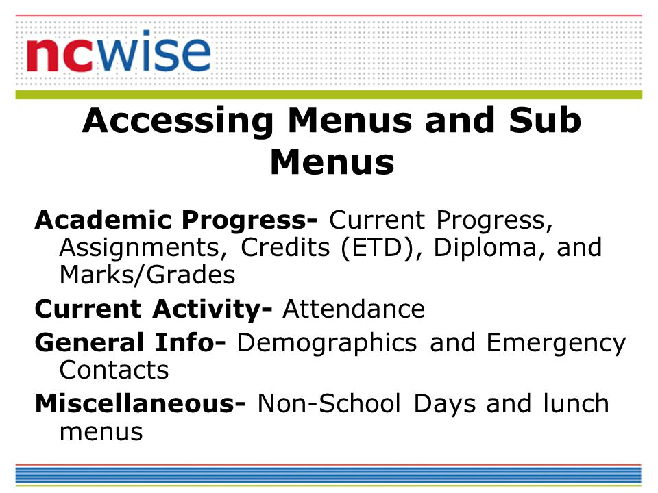 Accessing Menus and Sub Menus Academic Progress- Current Progress, Assignments, Credits (ETD), Diploma, and Marks/Grades Current Activity- Attendance General Info- Demographics and Emergency Contacts Miscellaneous- Non-School Days and lunch menus