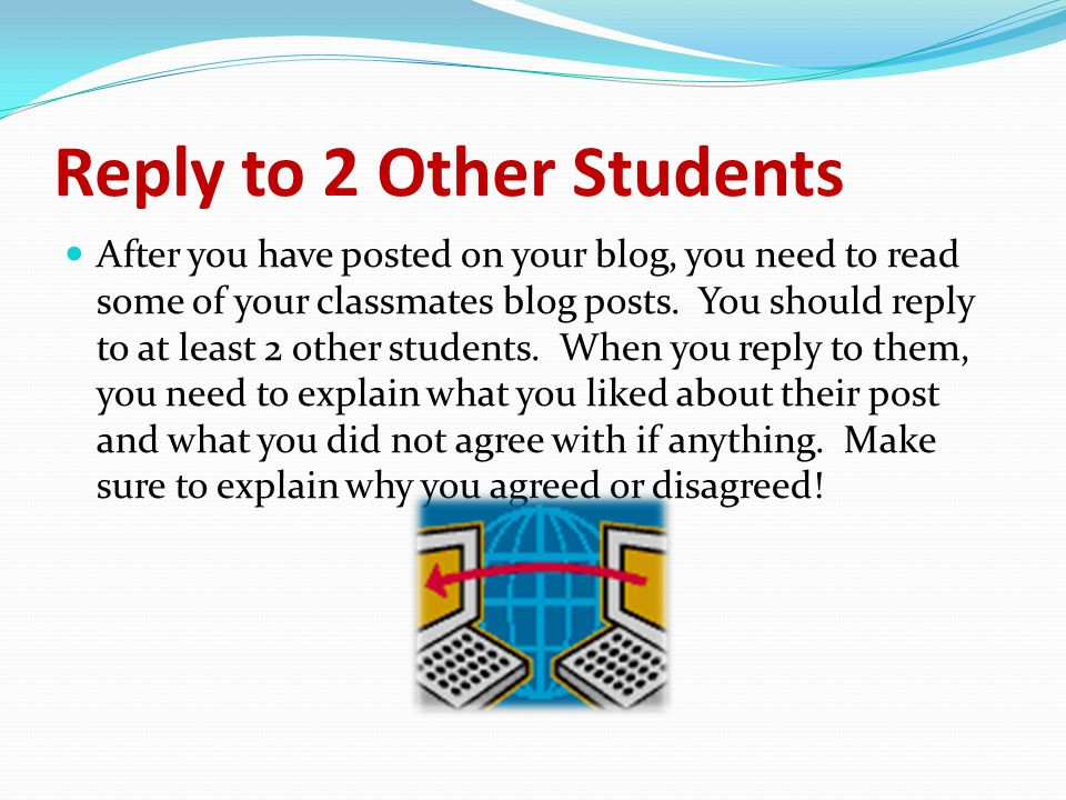 Reply to 2 Other Students After you have posted on your blog, you need to read some of your classmates blog posts.