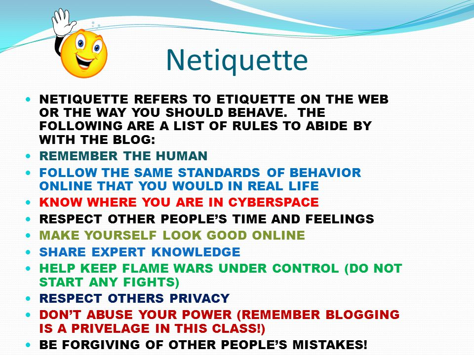 Netiquette NETIQUETTE REFERS TO ETIQUETTE ON THE WEB OR THE WAY YOU SHOULD BEHAVE.