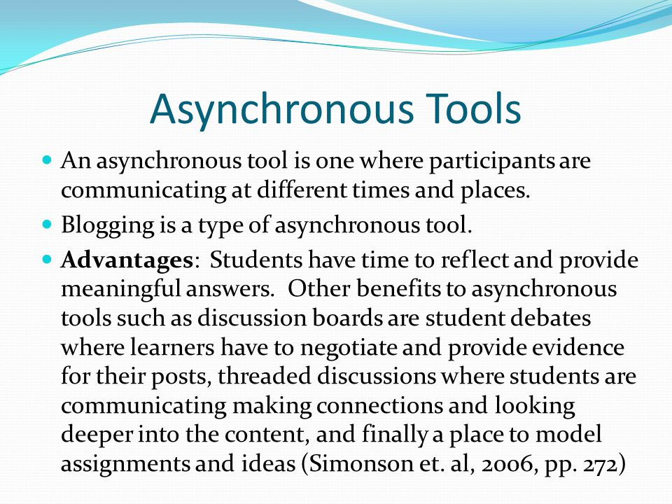 Asynchronous Tools An asynchronous tool is one where participants are communicating at different times and places.