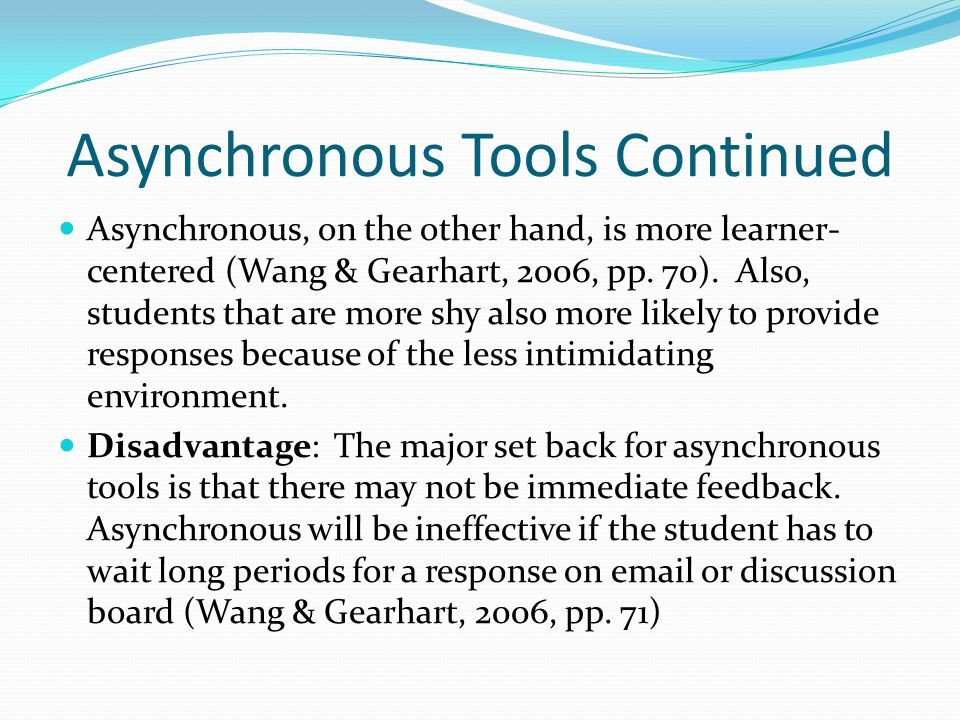 Asynchronous Tools Continued Asynchronous, on the other hand, is more learner- centered (Wang & Gearhart, 2006, pp.
