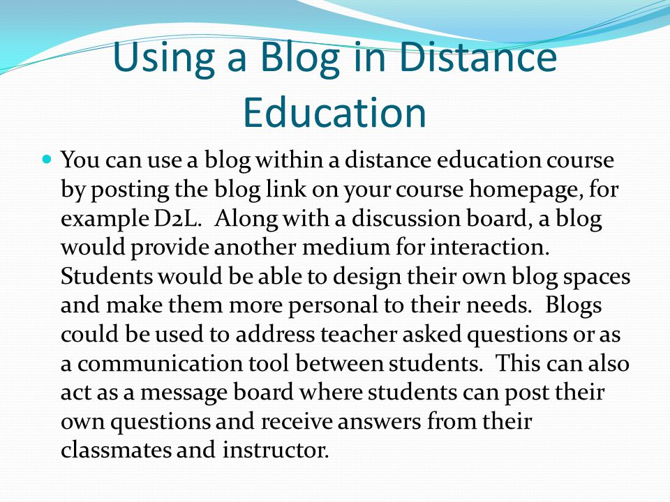 Using a Blog in Distance Education You can use a blog within a distance education course by posting the blog link on your course homepage, for example D2L.