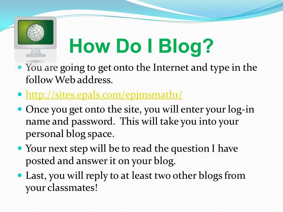 How Do I Blog. You are going to get onto the Internet and type in the follow Web address.
