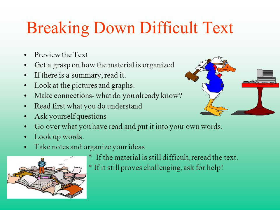 Breaking Down Difficult Text Preview the Text Get a grasp on how the material is organized If there is a summary, read it. Look at the pictures and gr