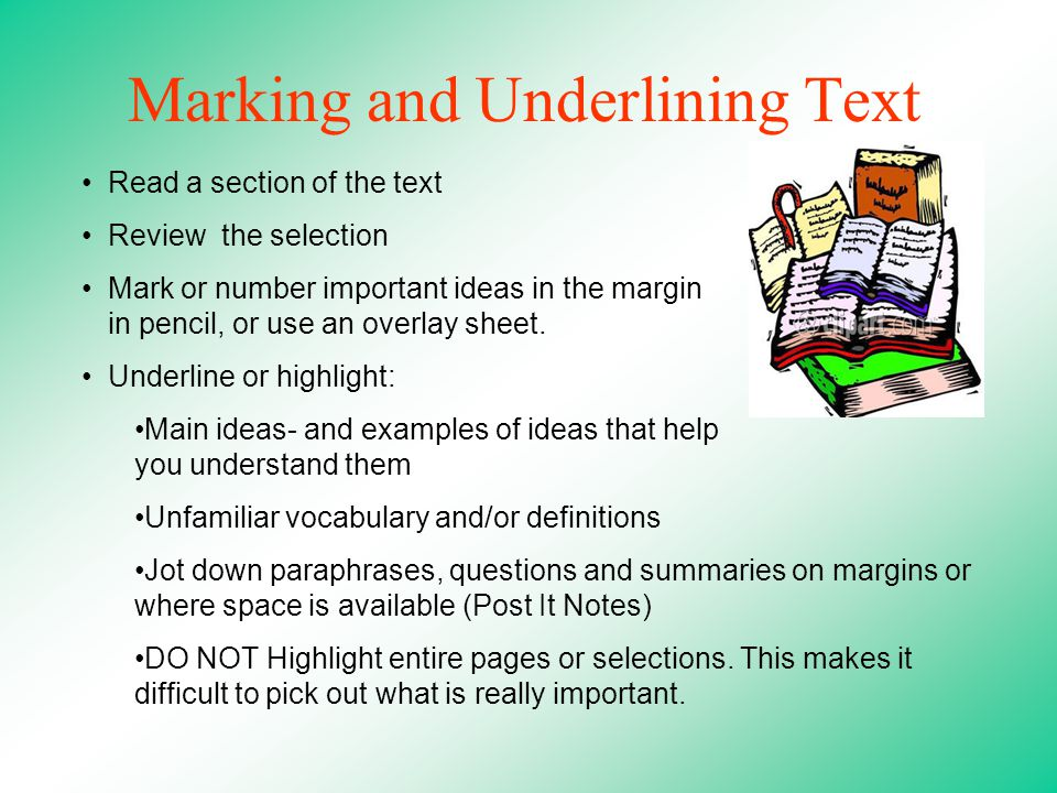 Marking and Underlining Text Read a section of the text Review the selection Mark or number important ideas in the margin in pencil, or use an overlay sheet.