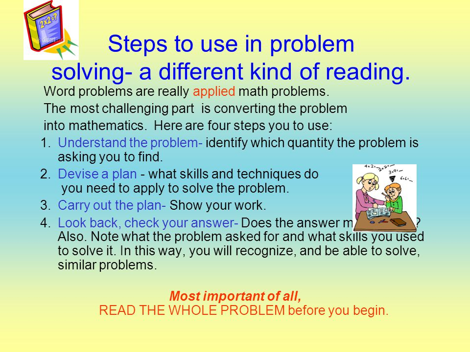Steps to use in problem solving- a different kind of reading. Word problems are really applied math problems. The most challenging part is converting