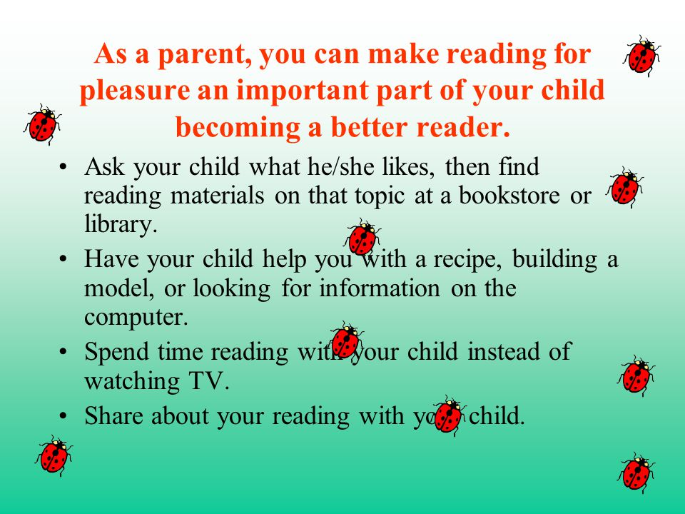 As a parent, you can make reading for pleasure an important part of your child becoming a better reader.