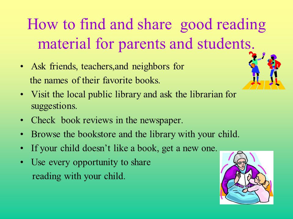 How to find and share good reading material for parents and students. Ask friends, teachers,and neighbors for the names of their favorite books. Visit
