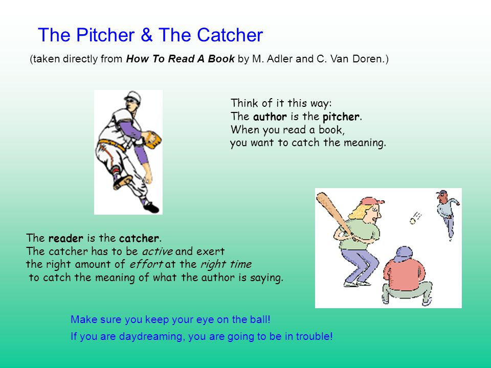Think of it this way: The author is the pitcher. When you read a book, you want to catch the meaning. The reader is the catcher. The catcher has to be