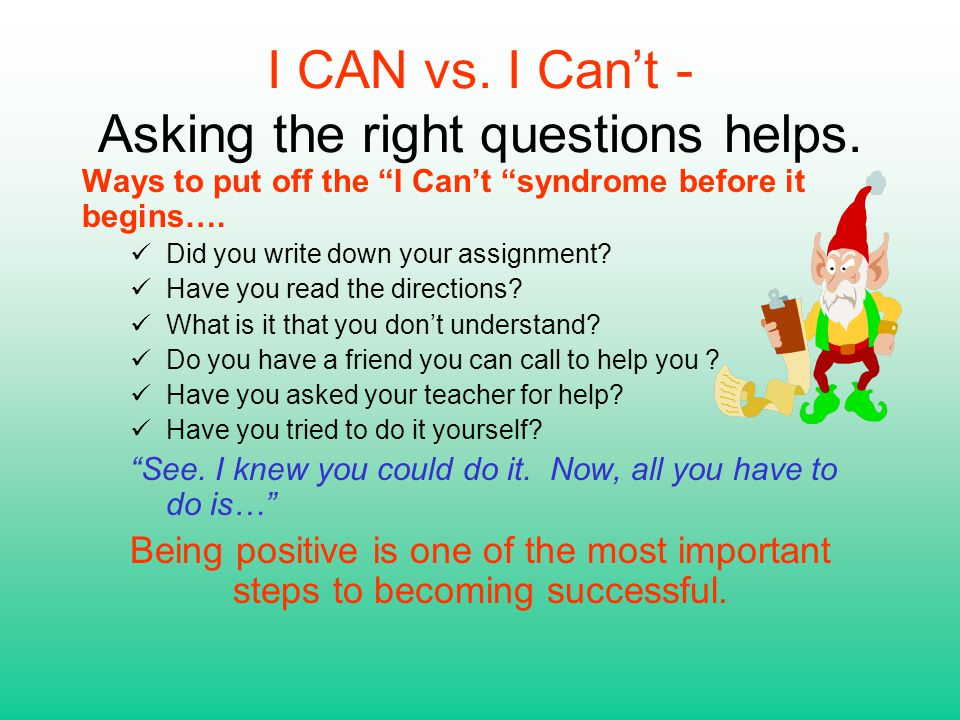 """I CAN vs. I Can't - Asking the right questions helps. Ways to put off the """"I Can't """"syndrome before it begins…. Did you write down your assignment? Ha"""