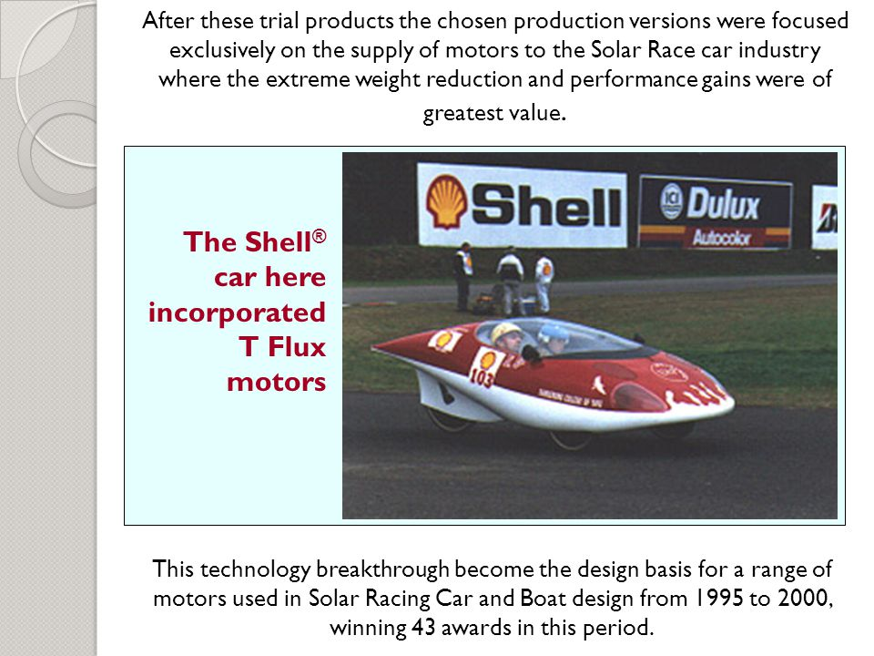 This technology breakthrough become the design basis for a range of motors used in Solar Racing Car and Boat design from 1995 to 2000, winning 43 awards in this period.