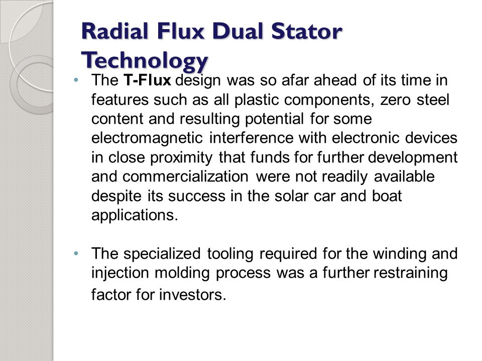 Radial Flux Dual Stator Technology The T-Flux design was so afar ahead of its time in features such as all plastic components, zero steel content and resulting potential for some electromagnetic interference with electronic devices in close proximity that funds for further development and commercialization were not readily available despite its success in the solar car and boat applications.