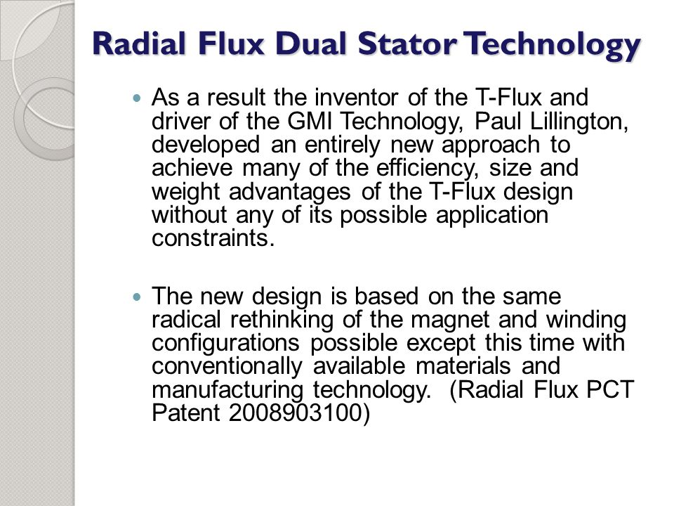 As a result the inventor of the T-Flux and driver of the GMI Technology, Paul Lillington, developed an entirely new approach to achieve many of the efficiency, size and weight advantages of the T-Flux design without any of its possible application constraints.