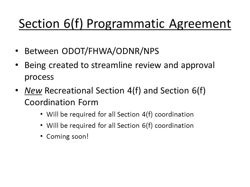 Section 6(f) Programmatic Agreement Between ODOT/FHWA/ODNR/NPS Being created to streamline review and approval process New Recreational Section 4(f) and Section 6(f) Coordination Form Will be required for all Section 4(f) coordination Will be required for all Section 6(f) coordination Coming soon!